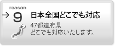 日本全国どこでも対応 北は北海道、南は九州まで、47都道府県どこでも対応いたします。